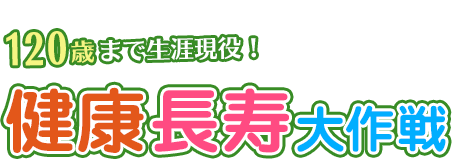 健康長寿大作戦 〜120歳まで生涯現役!〜